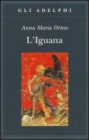 L' iguana - Ortese Anna Maria