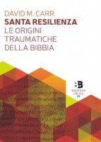 Santa resilienza. Le origini traumatiche della Bibbia - David M. Carr