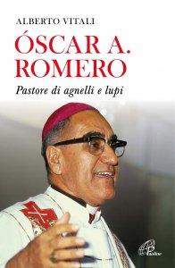 Copertina di 'Oscar A. Romero. Pastore di agnelli e lupi'