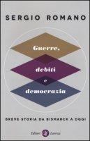 Guerre, debiti e democrazia. Breve storia da Bismarck a oggi - Romano Sergio