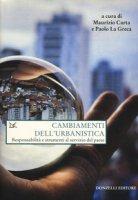 Cambiamenti dell'urbanistica. Responsabilità e strumenti al servizio del Paese - La Greca Paolo, Carta Maurizio