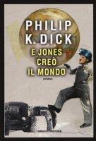 E Jones creò il mondo - Dick Philip K.