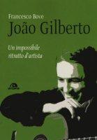 João Gilberto. Un impossibile ritratto d'artista - Bove Francesco