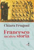 Francesco. Un'altra storia. Con le immagini della tavola della cappella Bardi - Chiara Frugoni
