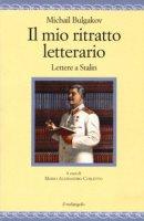 Il mio ritratto letterario. Lettere a Stalin - Bulgakov Michail