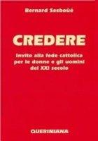 Credere. Invito alla fede cattolica per le donne e gli uomini del XXI secolo - Sesboüé Bernard