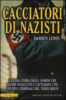 Cacciatori di nazisti. La vera storia degli uomini che hanno inseguito e catturato i più crudeli criminali del Terzo Reich - Lewis Damien