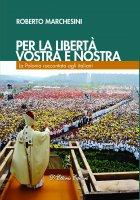 Per la libertà, vostra e nostra. La Polonia raccontata agli italiani. - Roberto Marchesini