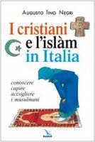 I cristiani e l'Islàm in Italia. Conoscere capire accogliere i musulmani - Negri Augusto Tino