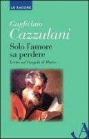 Solo l'amore sa perdere - Cazzulani Guglielmo