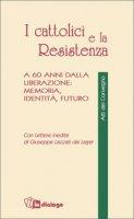 I cattolici e la Resistenza. A 60 anni dalla liberazione: memoria, identità, futuro - Crovi Raffaele, De Piaz Camillo, Rumi Giorgio