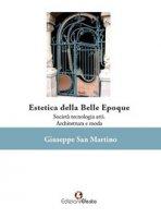 Estetica della Belle Époque. Società tecnologia arti. Architettura e moda - San Martino Giuseppe