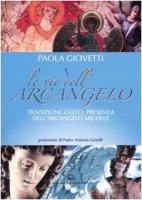 Le vie dell'arcangelo. Tradizioni, culto, presenza dell'arcangelo Michele - Giovetti Paola