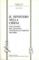 Il ministero nella Chiesa. Uno studio del dialogo cattolico-luterano (1967-1984) - Maffeis Angelo