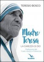 Madre Teresa. La carezza di Dio - Bosco Teresio