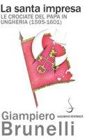 La santa impresa. Le crociate del papa in Ungheria (1595-1601) - Brunelli Giampiero