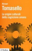 Le origini culturali della cognizione umana - Tomasello Michael