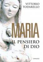 Maria. Il pensiero di Dio - Vittorio Todarello
