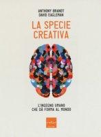 La specie creativa. L'ingegno umano che dà forma al mondo - Brandt Anthony, Eagleman David