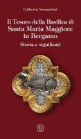 Il tesoro della basilica di Santa Maria Maggiore in Bergamo. Storia e significati - Sessantini Gilberto