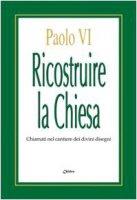 Ricostruire la Chiesa. Chiamati nel cantiere dei divini disegni - Paolo VI