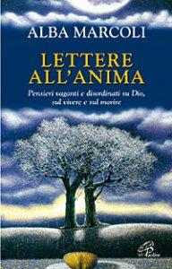 Copertina di 'Lettere all'anima. Pensieri vaganti e disordinati su Dio, sul vivere e sul morire'