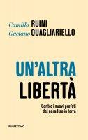 Un' altra libertà. Contro i nuovi profeti del paradiso in terra - Camillo Ruini , Gaetano Quagliariello