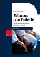 Educare con l'aikido. Una disciplina per sviluppare l'intelligenza corporea - Travaglini Roberto