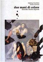 Due mani di colore. Diciotto storie dipinte - Foschini Sabrina, Turroni Paola