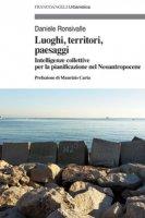Luoghi, territori, paesaggi. Intelligenze collettive per la pianificazione nel Neoantropocene - Ronsivalle Daniele