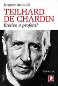 Copertina di 'Teilhard de Chardin. Eretico o profeta?'