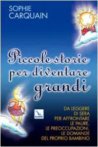 Copertina di 'Piccole storie per diventare grandi. Da leggere di sera per affrontare le paure, le preoccupazioni, le domande del proprio bambino'