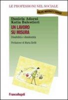 Un lavoro su misura. Disabilità e disidentità - Adorni Daniela, Balestrieri Katia
