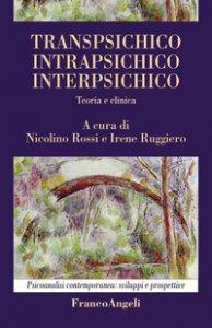 Copertina di 'Transpsichico, intrapsichico, interpsichico. Teoria e clinica'