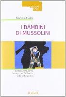 Bambini di Mussolini. Letteratura, libri, letture per l'infanzia sotto il fascismo. (I) - Mariella Colin