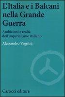 L' Italia e i Balcani nella grande guerra. Ambizioni e realtà dell'imperialismo italiano - Vagnini Alessandro