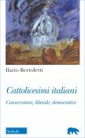 Cattolicesimi italiani. Conservatore, liberale, democratico - Bertoletti Ilario