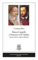 Bianca Cappello e Francesco I de' Medici. Amore eterno e segrete alchimie - Riva Costanza