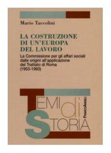Copertina di 'La costruzione di un'Europa del lavoro. La Commissione per gli affari sociali dalle origini all'applicazione del Trattato di Roma (1953-1960)'