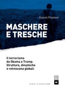 Copertina di 'Maschere e tresche. Il terrorismo da Obama a Trump. Strutture, dinamiche e retroscena globali'