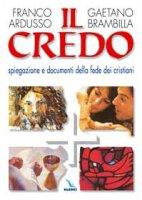 Il credo. Spiegazione e documenti della fede dei cristiani - Brambilla Gaetano, Ardusso Franco