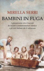 Copertina di 'Bambini in fuga. I giovanissimi ebrei braccati da nazisti e fondamentalisti islamici e gli eroi italiani che li salvarono'