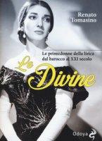 Le divine. Le primedonne della lirica dal barocco al XXI secolo - Tomasino Renato