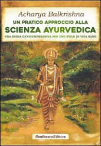 Copertina di 'Un pratico approccio alla scienza ayurvedica. Una guida onnicomprensiva per uno stile di vita sano'