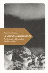 Copertina di 'La montagna in chiaroscuro. Piccolo saggio sul fotografare tra cime e sentieri'