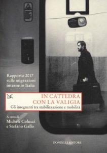 Copertina di 'In cattedra con la valigia. Gli insegnanti tra stabilizzazione e mobilità. Rapporto 2017 sulle migrazioni interne in Italia'