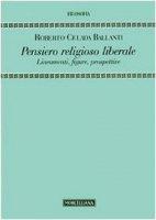 Il pensiero religioso liberale. Lineamenti, temi, figure - Celada Ballanti Roberto