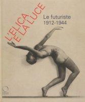 L' elica e la luce. Le futuriste 1912-1944. Catalogo della mostra (Nuoro, 9 marzo-10 giugno 2018)
