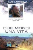 Due mondi una vita. Luis Lintner. Prete fidei donum martire - Lintner M. Martin, Fink Christl, Comina Francesco