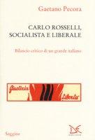 Carlo Rosselli, socialista e liberale. Bilancio critico di un grande italiano - Pecora Gaetano